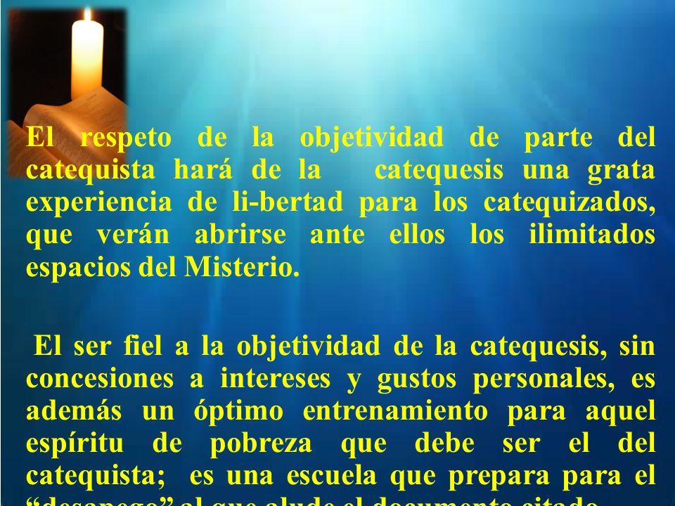 El respeto de la objetividad de parte del catequista hará de la catequesis una grata experiencia de li-bertad para los catequizados, que verán abrirse ante ellos los ilimitados espacios del Misterio.