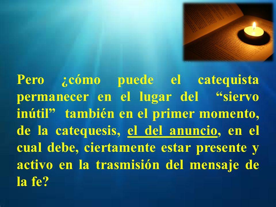 Pero ¿cómo puede el catequista permanecer en el lugar del siervo inútil también en el primer momento, de la catequesis, el del anuncio, en el cual debe, ciertamente estar presente y activo en la trasmisión del mensaje de la fe