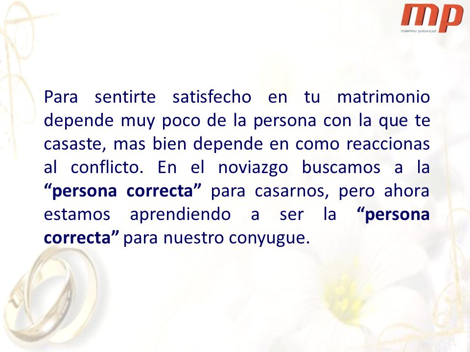 Para sentirte satisfecho en tu matrimonio depende muy poco de la persona con la que te casaste, mas bien depende en como reaccionas al conflicto.