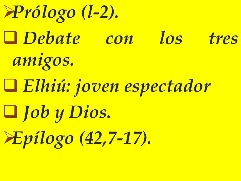 Prólogo (l-2). Debate con los tres amigos. Elhiú: joven espectador Job y Dios. Epílogo (42,7-17).