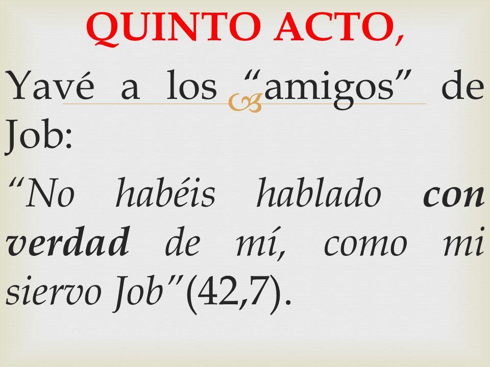 QUINTO ACTO,Yavé a los amigos de Job: No habéis hablado con verdad de mí, como mi siervo Job (42,7).