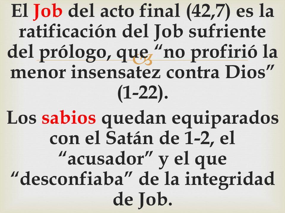 El Job del acto final (42,7) es la ratificación del Job sufriente del prólogo, que no profirió la menor insensatez contra Dios (1-22).