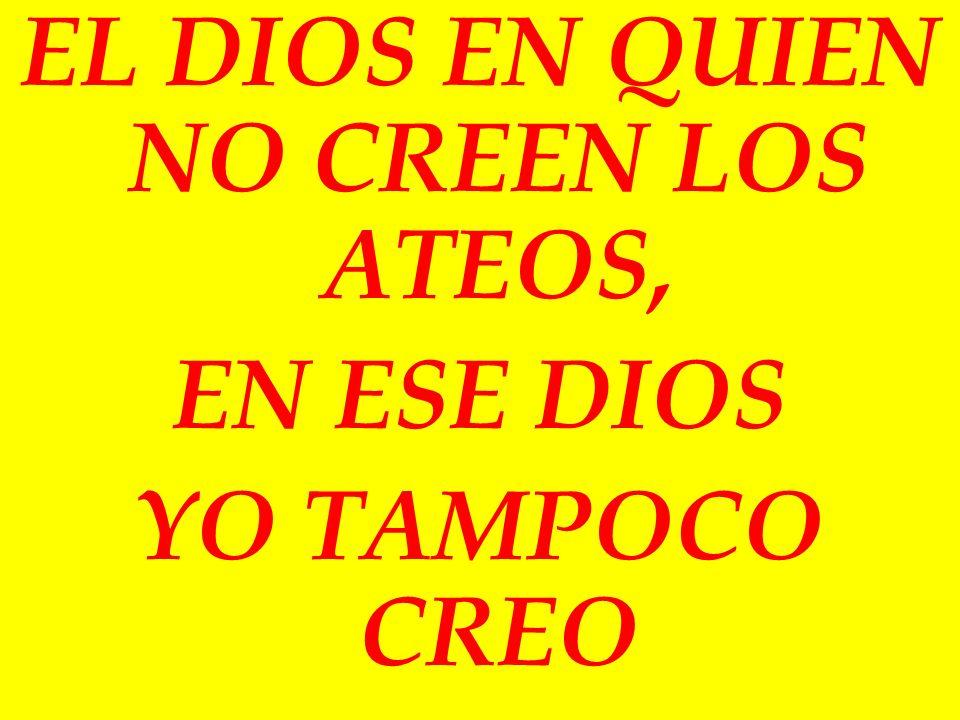 EL DIOS EN QUIEN NO CREEN LOS ATEOS, EN ESE DIOS YO TAMPOCO CREO