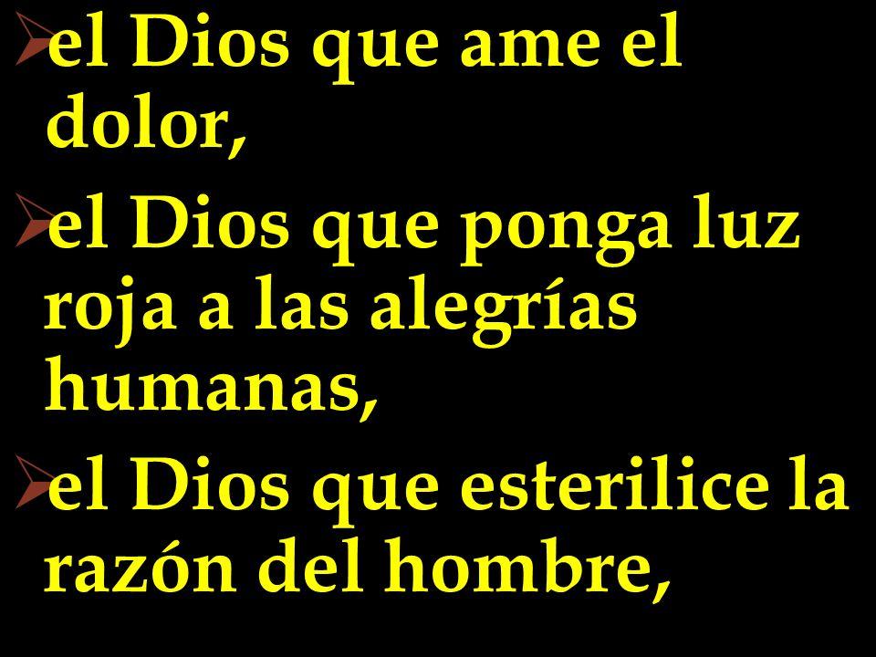 el Dios que ame el dolor,el Dios que ponga luz roja a las alegrías humanas, el Dios que esterilice la razón del hombre,