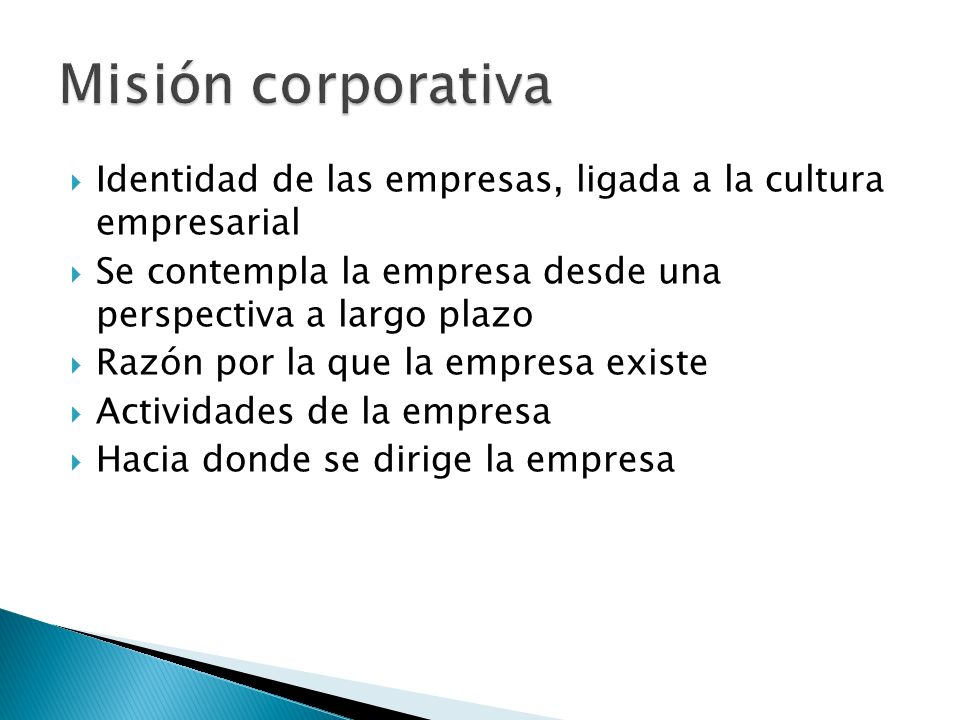 Misión corporativa Identidad de las empresas, ligada a la cultura empresarial. Se contempla la empresa desde una perspectiva a largo plazo.