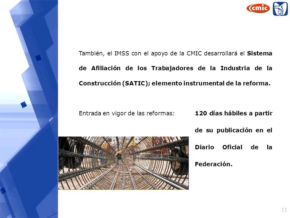 También, el IMSS con el apoyo de la CMIC desarrollará el Sistema de Afiliación de los Trabajadores de la Industria de la Construcción (SATIC); elemento instrumental de la reforma.