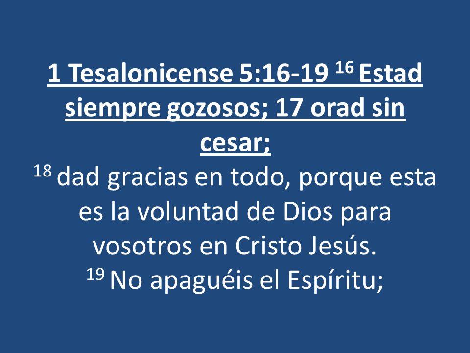 1 Tesalonicense 5:16-19 16 Estad siempre gozosos; 17 orad sin cesar; 18 dad gracias en todo, porque esta es la voluntad de Dios para vosotros en Cristo Jesús.