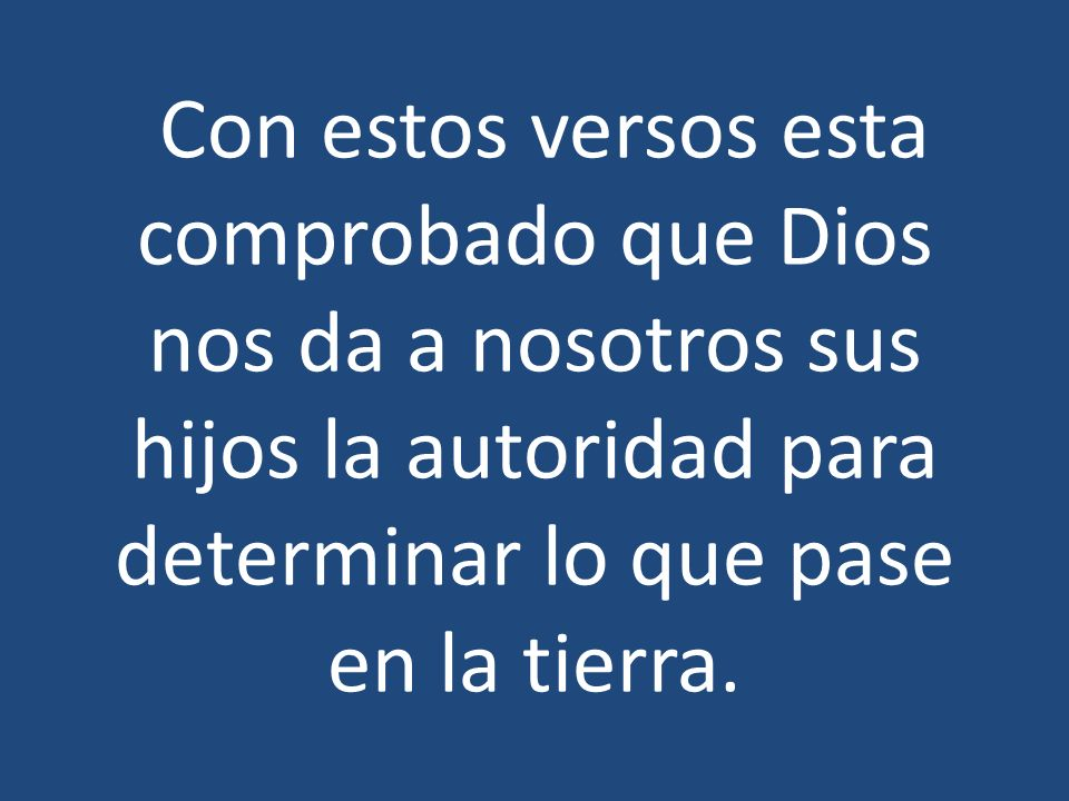 Con estos versos esta comprobado que Dios nos da a nosotros sus hijos la autoridad para determinar lo que pase en la tierra.