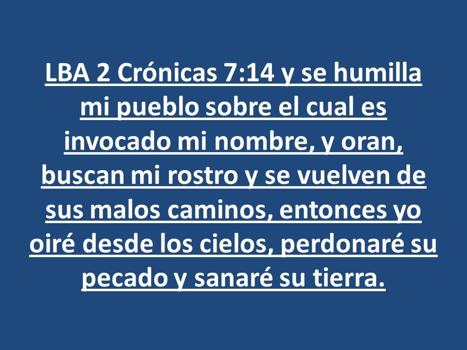 LBA 2 Crónicas 7:14 y se humilla mi pueblo sobre el cual es invocado mi nombre, y oran, buscan mi rostro y se vuelven de sus malos caminos, entonces yo oiré desde los cielos, perdonaré su pecado y sanaré su tierra.
