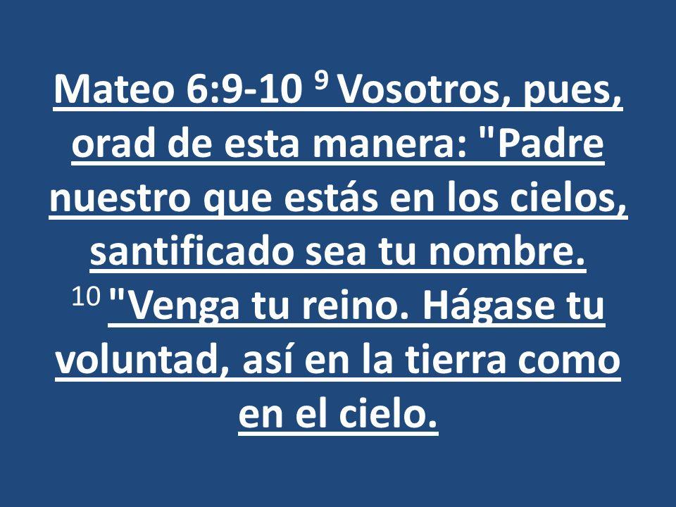 Mateo 6:9-10 9 Vosotros, pues, orad de esta manera: Padre nuestro que estás en los cielos, santificado sea tu nombre.