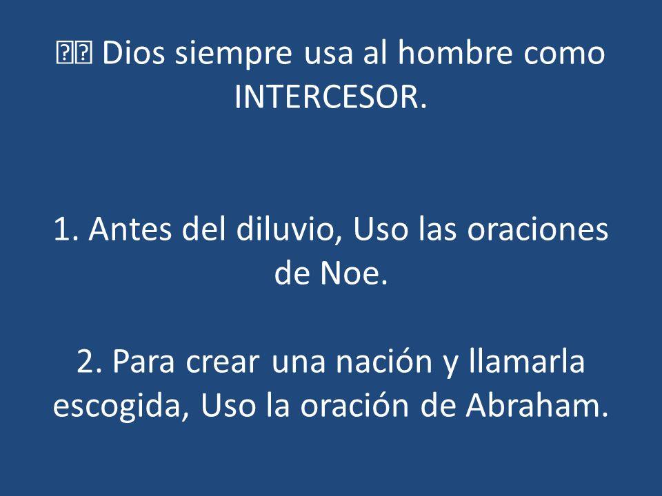  Dios siempre usa al hombre como INTERCESOR. 1