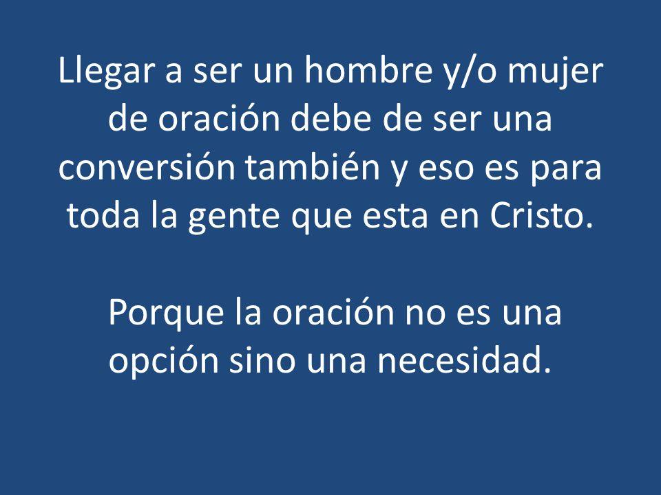 Llegar a ser un hombre y/o mujer de oración debe de ser una conversión también y eso es para toda la gente que esta en Cristo.