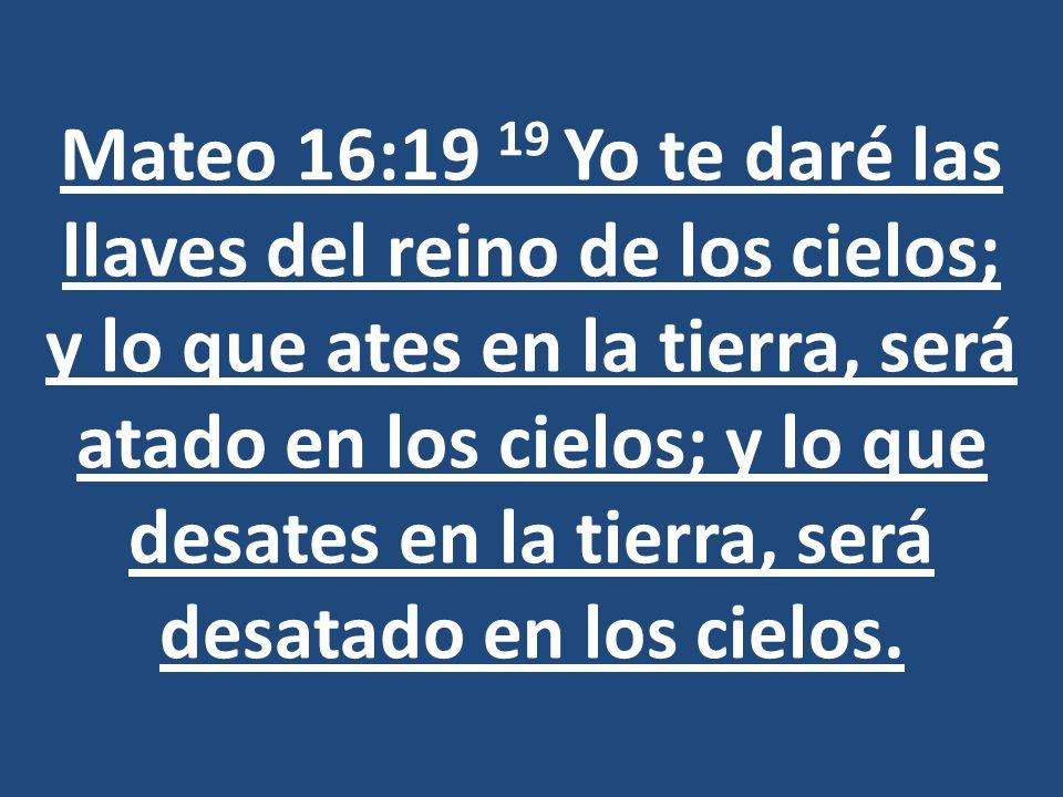 Mateo 16:19 19 Yo te daré las llaves del reino de los cielos; y lo que ates en la tierra, será atado en los cielos; y lo que desates en la tierra, será desatado en los cielos.