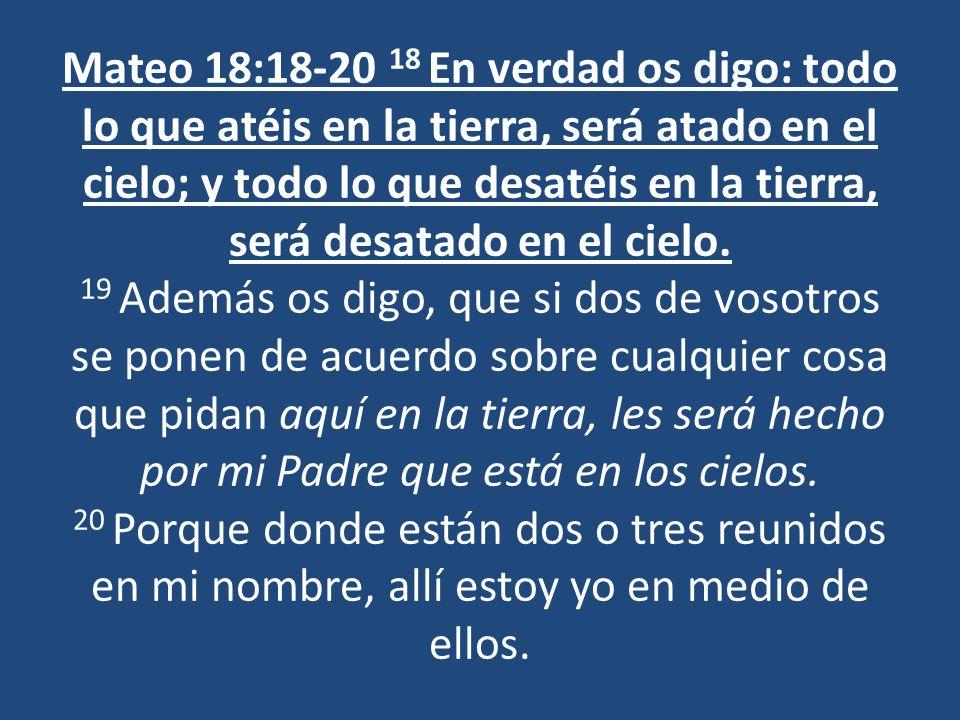 Mateo 18:18-20 18 En verdad os digo: todo lo que atéis en la tierra, será atado en el cielo; y todo lo que desatéis en la tierra, será desatado en el cielo.