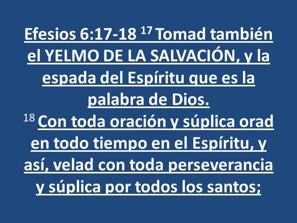 Efesios 6:17-18 17 Tomad también el YELMO DE LA SALVACIÓN, y la espada del Espíritu que es la palabra de Dios.
