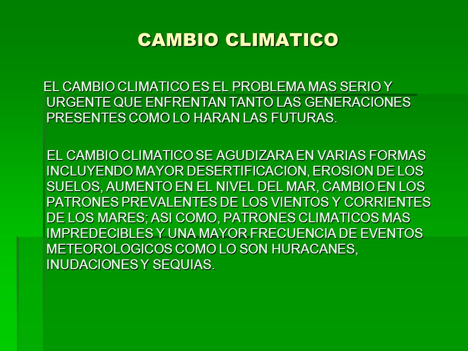 CAMBIO CLIMATICO EL CAMBIO CLIMATICO ES EL PROBLEMA MAS SERIO Y URGENTE QUE ENFRENTAN TANTO LAS GENERACIONES PRESENTES COMO LO HARAN LAS FUTURAS.