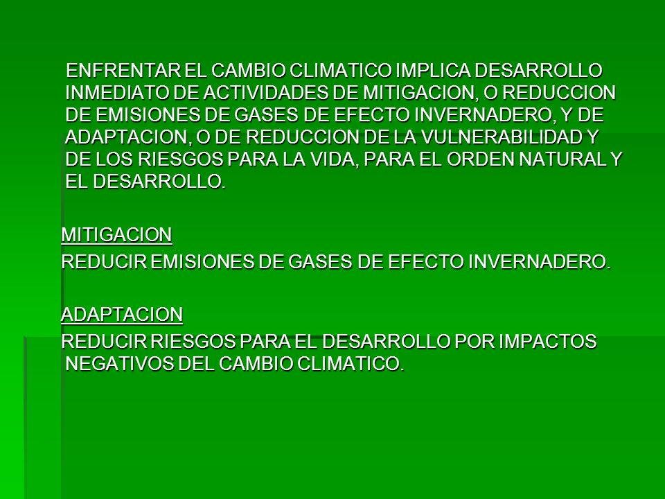 ENFRENTAR EL CAMBIO CLIMATICO IMPLICA DESARROLLO INMEDIATO DE ACTIVIDADES DE MITIGACION, O REDUCCION DE EMISIONES DE GASES DE EFECTO INVERNADERO, Y DE ADAPTACION, O DE REDUCCION DE LA VULNERABILIDAD Y DE LOS RIESGOS PARA LA VIDA, PARA EL ORDEN NATURAL Y EL DESARROLLO.