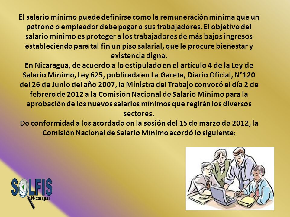 El salario mínimo puede definirse como la remuneración mínima que un patrono o empleador debe pagar a sus trabajadores. El objetivo del salario mínimo es proteger a los trabajadores de más bajos ingresos estableciendo para tal fin un piso salarial, que le procure bienestar y existencia digna. En Nicaragua, de acuerdo a lo estipulado en el artículo 4 de la Ley de Salario Mínimo, Ley 625, publicada en La Gaceta, Diario Oficial, N°120 del 26 de Junio del año 2007, la Ministra del Trabajo convocó el día 2 de febrero de 2012 a la Comisión Nacional de Salario Mínimo para la aprobación de los nuevos salarios mínimos que regirán los diversos sectores. De conformidad a los acordado en la sesión del 15 de marzo de 2012, la Comisión Nacional de Salario Mínimo acordó lo siguiente: