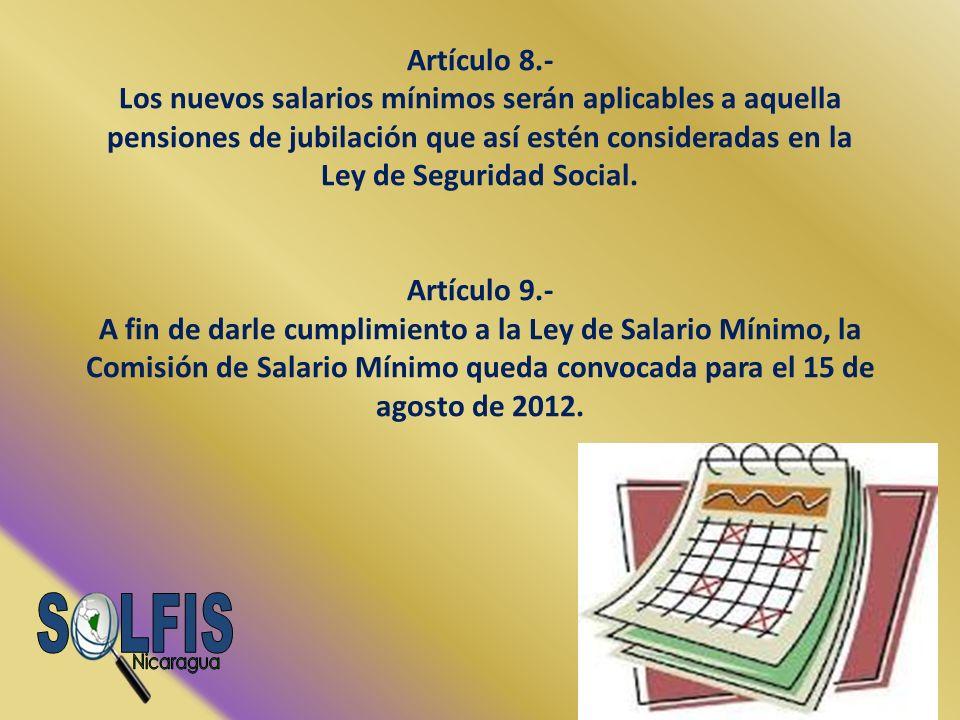 Artículo 8.- Los nuevos salarios mínimos serán aplicables a aquella pensiones de jubilación que así estén consideradas en la Ley de Seguridad Social. Artículo 9.- A fin de darle cumplimiento a la Ley de Salario Mínimo, la Comisión de Salario Mínimo queda convocada para el 15 de agosto de 2012.