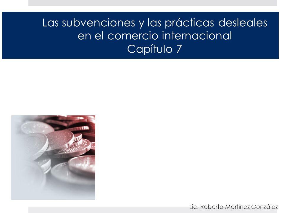 Las subvenciones y las prácticas desleales en el comercio internacional Capítulo 7