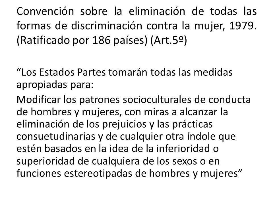 Convención sobre la eliminación de todas las formas de discriminación contra la mujer, 1979. (Ratificado por 186 países) (Art.5º)