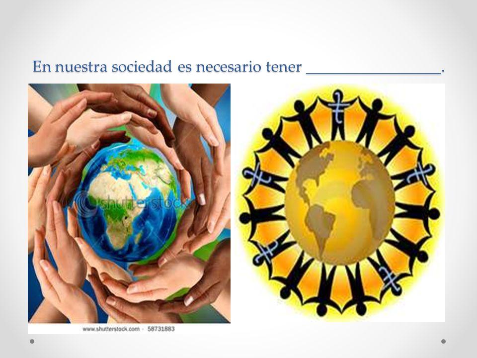 En nuestra sociedad es necesario tener _________________.