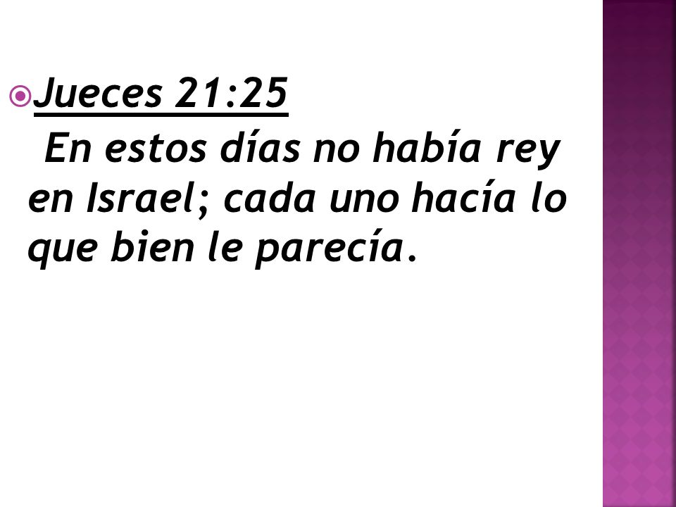 Jueces 21:25 En estos días no había rey en Israel; cada uno hacía lo que bien le parecía.