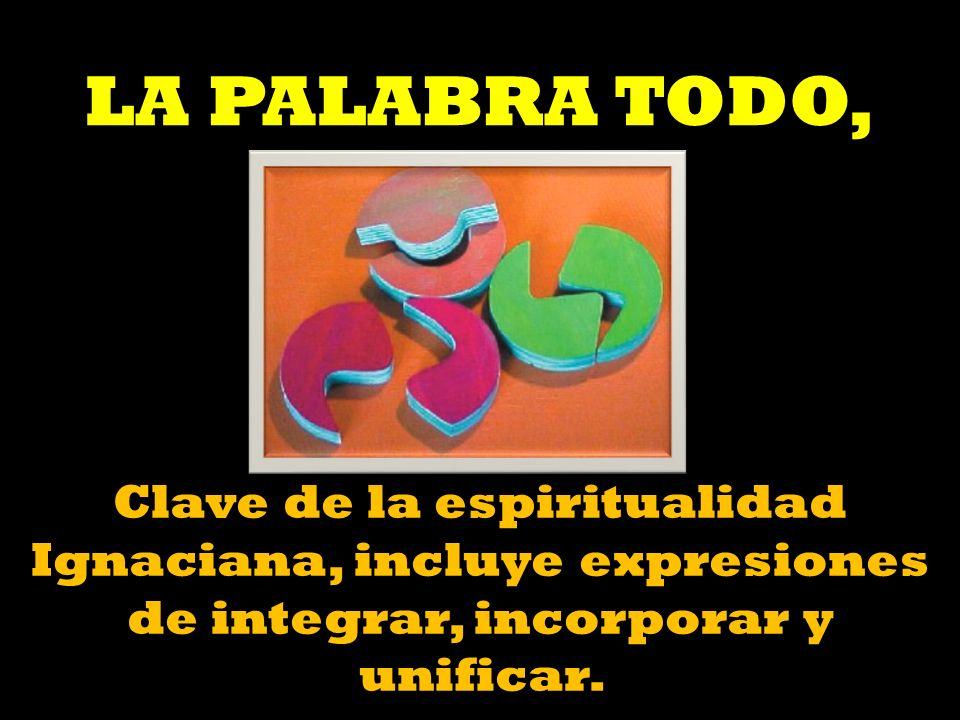 LA PALABRA TODO, Clave de la espiritualidad Ignaciana, incluye expresiones de integrar, incorporar y unificar.
