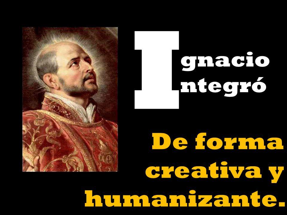 I gnacio ntegró De forma creativa y humanizante.