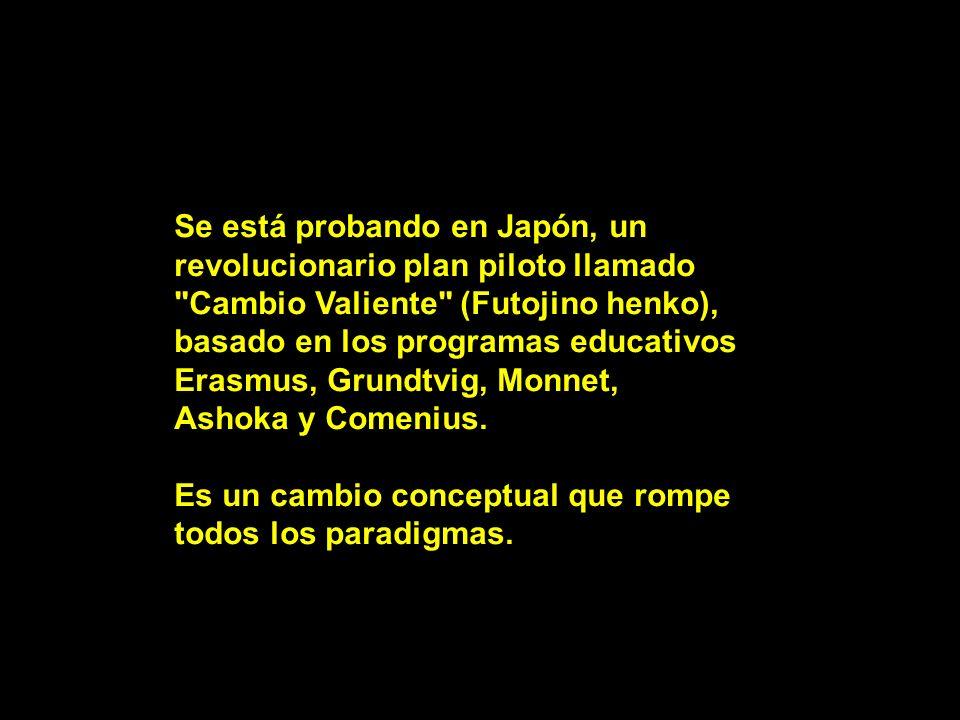 Se está probando en Japón, un revolucionario plan piloto llamado Cambio Valiente (Futojino henko), basado en los programas educativos Erasmus, Grundtvig, Monnet, Ashoka y Comenius.
