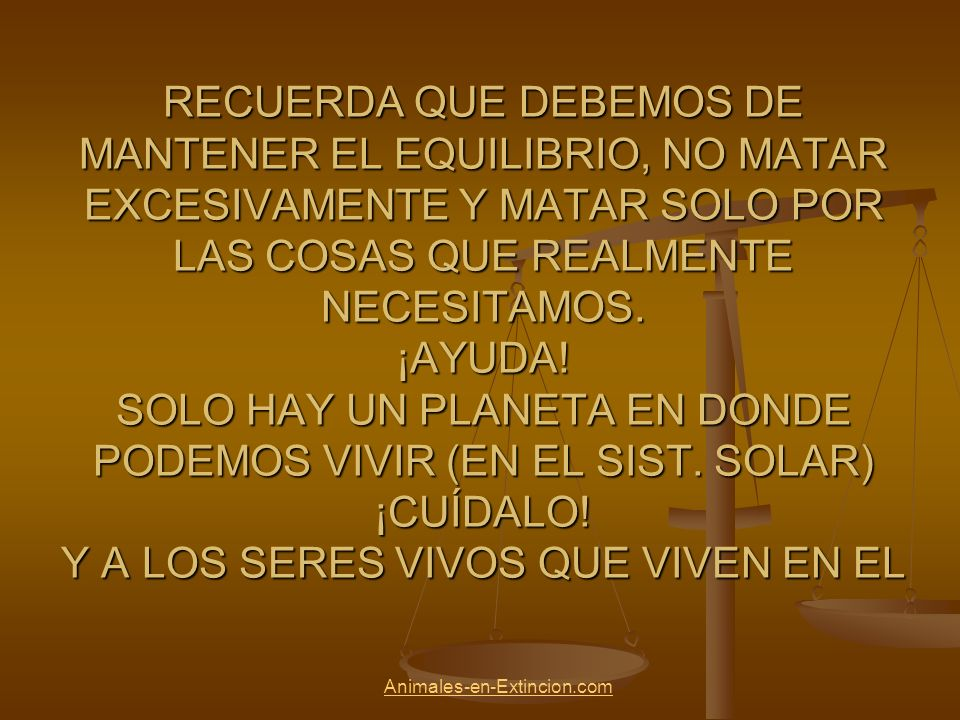 RECUERDA QUE DEBEMOS DE MANTENER EL EQUILIBRIO, NO MATAR EXCESIVAMENTE Y MATAR SOLO POR LAS COSAS QUE REALMENTE NECESITAMOS. ¡AYUDA! SOLO HAY UN PLANETA EN DONDE PODEMOS VIVIR (EN EL SIST. SOLAR) ¡CUÍDALO! Y A LOS SERES VIVOS QUE VIVEN EN EL