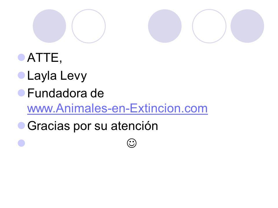 ATTE, Layla Levy Fundadora de www.Animales-en-Extincion.com Gracias por su atención 