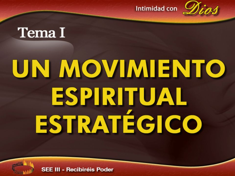 Intimidad con Dios Tema I UN MOVIMIENTO ESPIRITUAL ESTRATÉGICO SEE III – Recibiréis poder