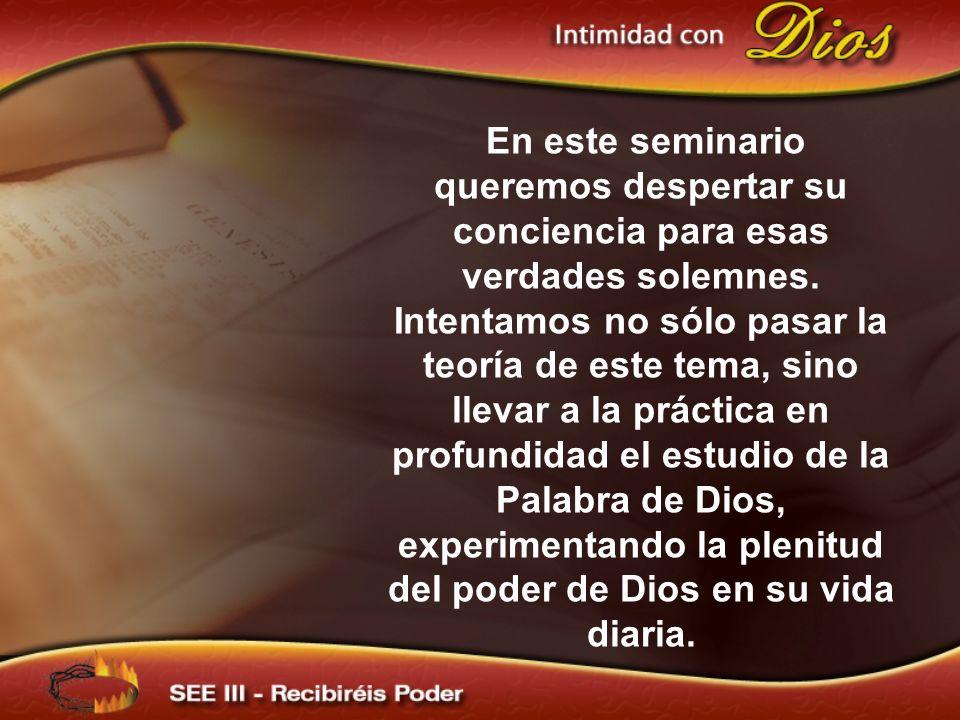En este seminario queremos despertar su conciencia para esas verdades solemnes. Intentamos no sólo pasar la teoría de este tema, sino llevar a la práctica en profundidad el estudio de la Palabra de Dios, experimentando la plenitud del poder de Dios en su vida diaria.