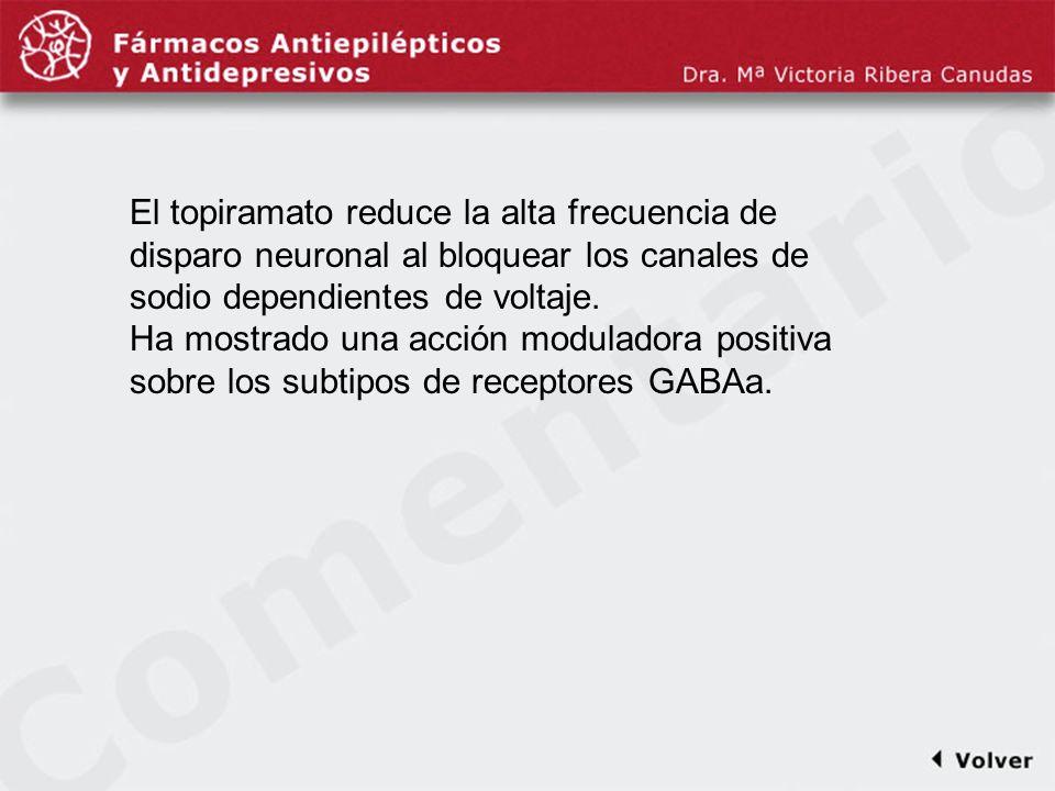 Comentariodiapo33 El topiramato reduce la alta frecuencia de disparo neuronal al bloquear los canales de sodio dependientes de voltaje.