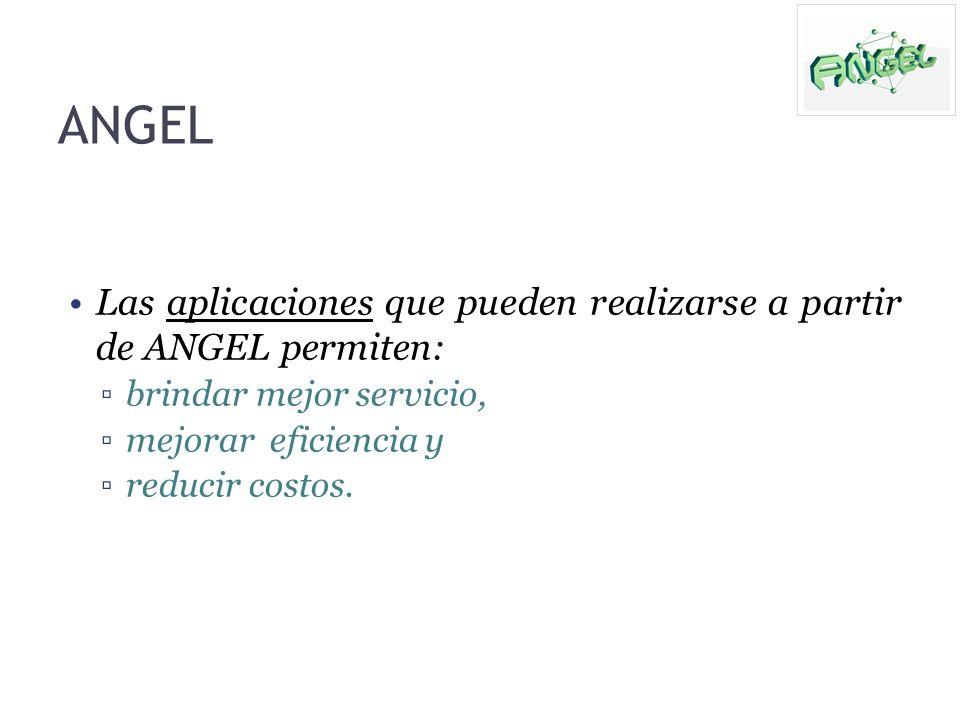 ANGEL Las aplicaciones que pueden realizarse a partir de ANGEL permiten: brindar mejor servicio, mejorar eficiencia y.