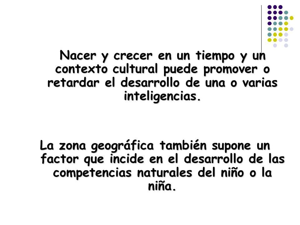 Nacer y crecer en un tiempo y un contexto cultural puede promover o retardar el desarrollo de una o varias inteligencias.
