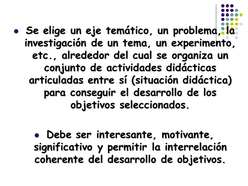 Se elige un eje temático, un problema, la investigación de un tema, un experimento, etc., alrededor del cual se organiza un conjunto de actividades didácticas articuladas entre sí (situación didáctica) para conseguir el desarrollo de los objetivos seleccionados.