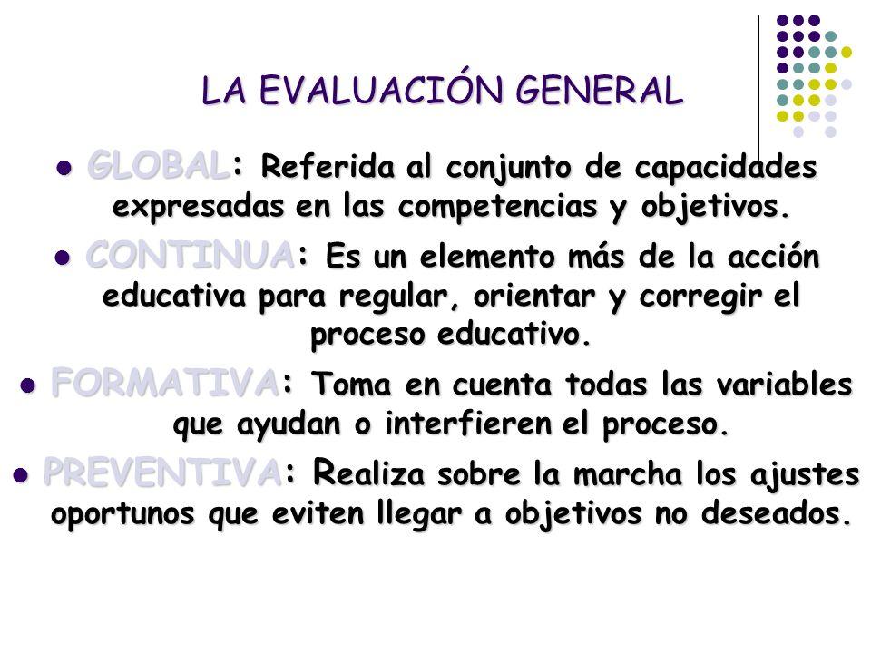 LA EVALUACIÓN GENERAL GLOBAL: Referida al conjunto de capacidades expresadas en las competencias y objetivos.