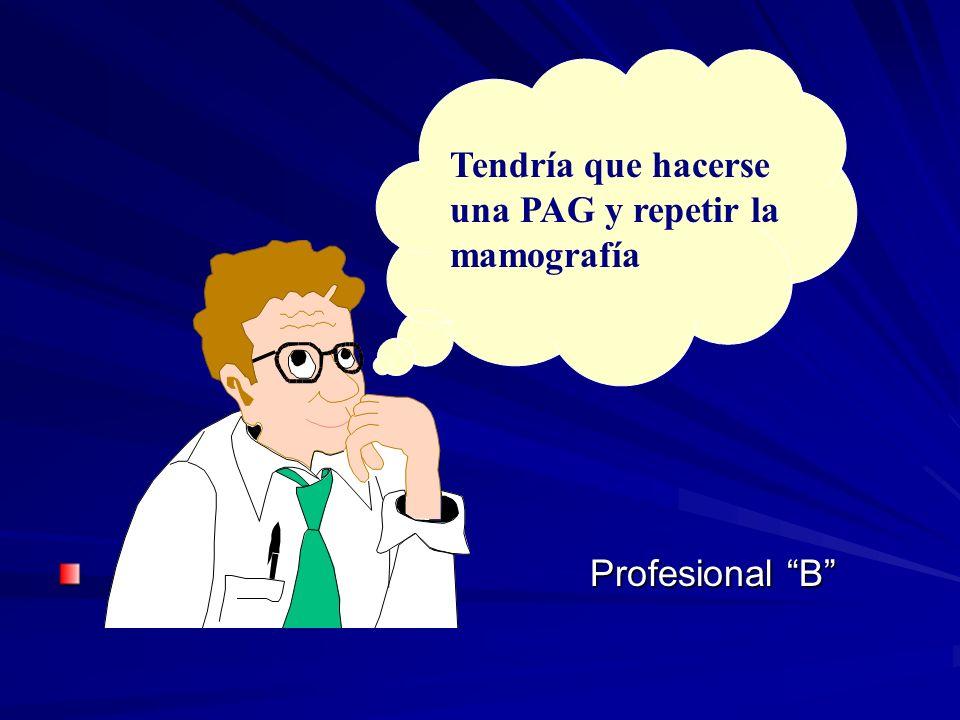 Tendría que hacerse una PAG y repetir la mamografía Profesional B