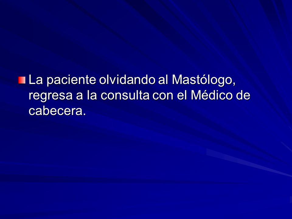 La paciente olvidando al Mastólogo, regresa a la consulta con el Médico de cabecera.