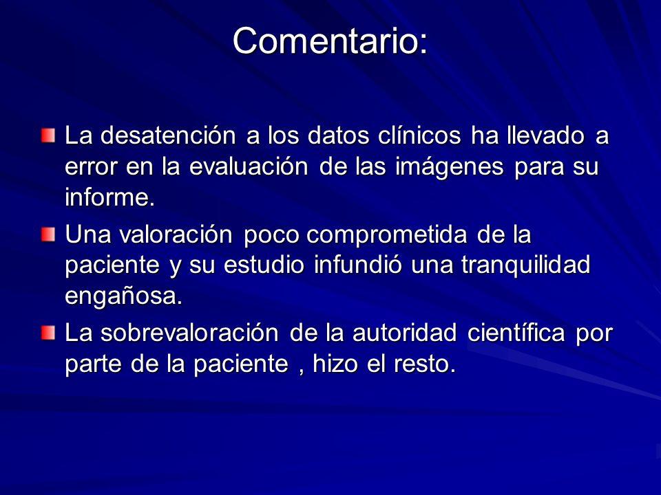 Comentario: La desatención a los datos clínicos ha llevado a error en la evaluación de las imágenes para su informe.