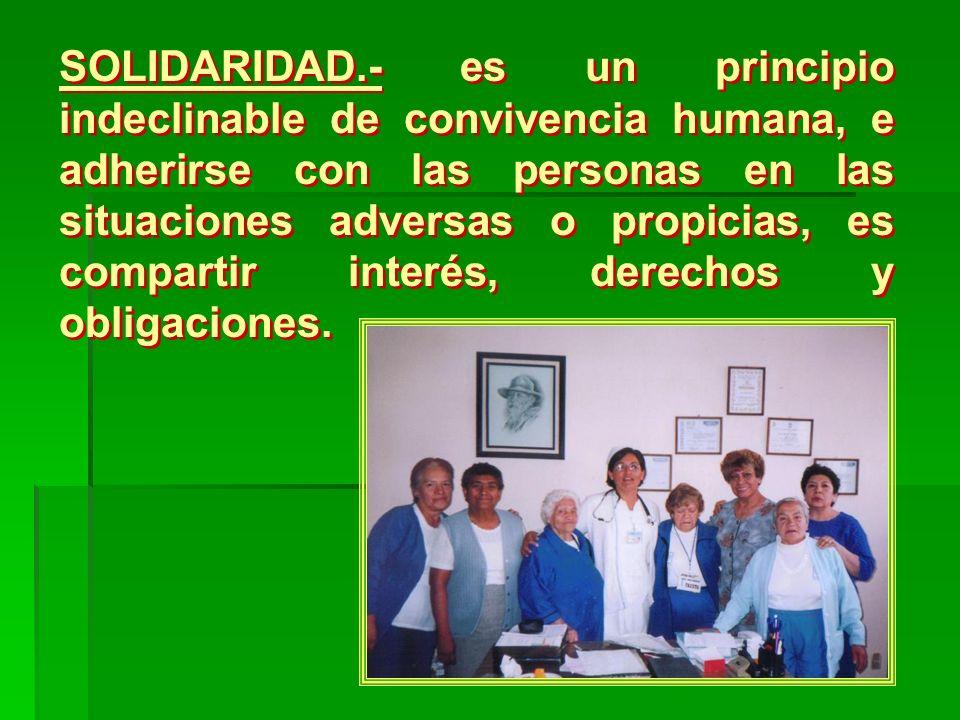 SOLIDARIDAD.- es un principio indeclinable de convivencia humana, e adherirse con las personas en las situaciones adversas o propicias, es compartir interés, derechos y obligaciones.