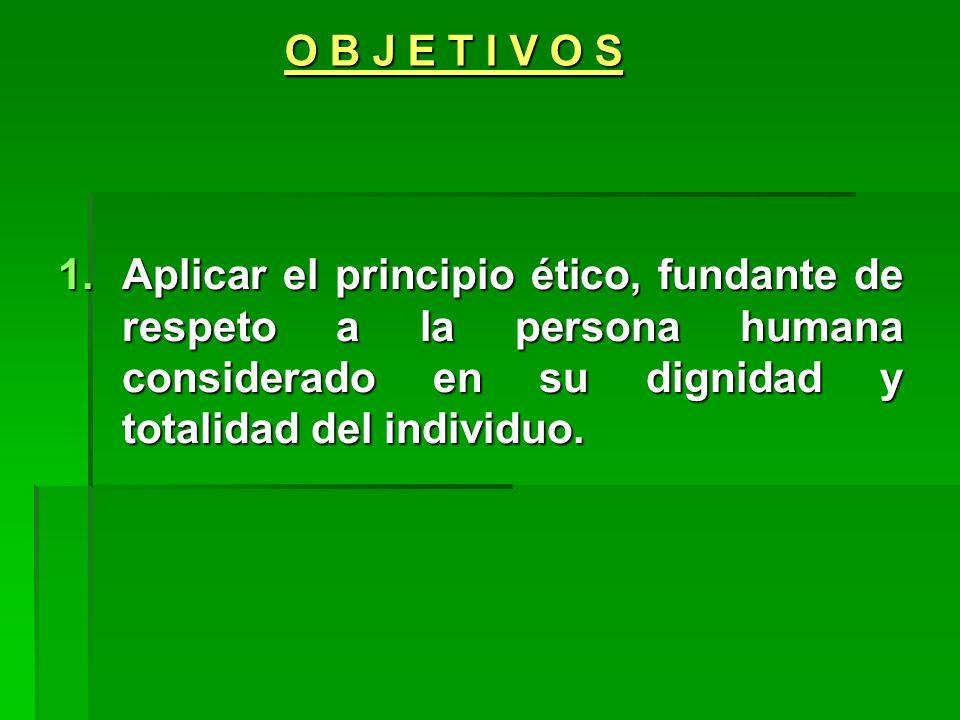 O B J E T I V O S Aplicar el principio ético, fundante de respeto a la persona humana considerado en su dignidad y totalidad del individuo.