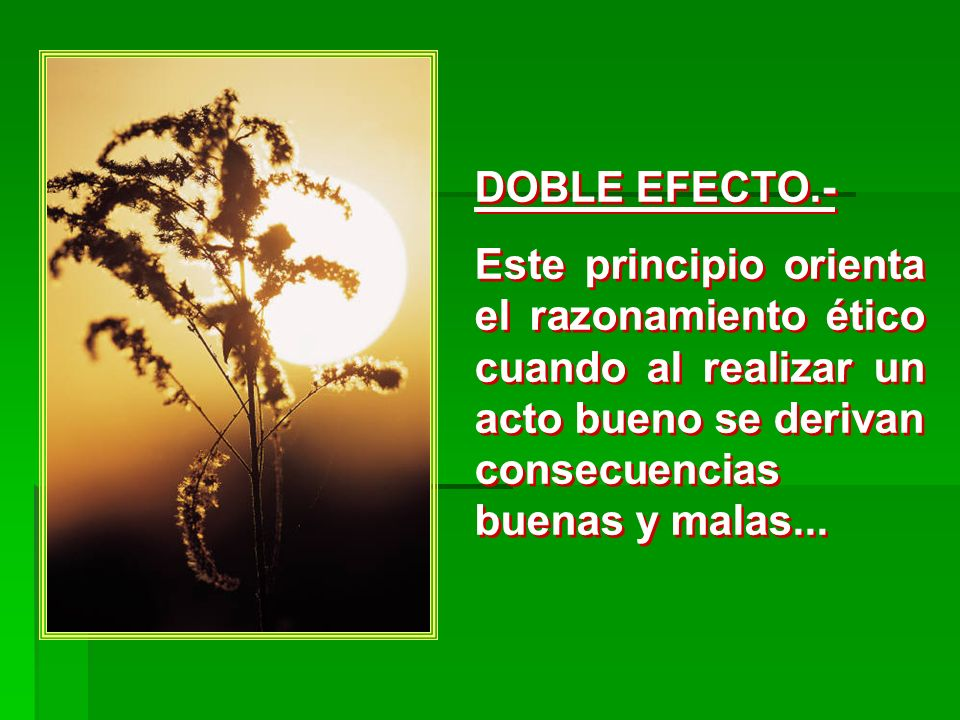 DOBLE EFECTO.- Este principio orienta el razonamiento ético cuando al realizar un acto bueno se derivan consecuencias buenas y malas...