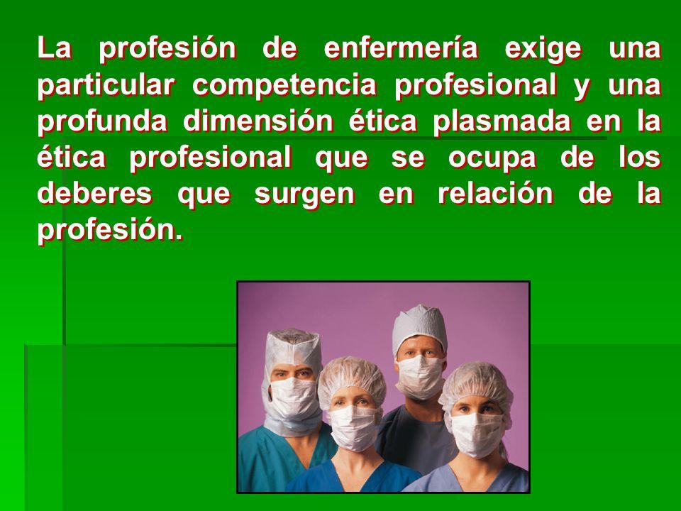 La profesión de enfermería exige una particular competencia profesional y una profunda dimensión ética plasmada en la ética profesional que se ocupa de los deberes que surgen en relación de la profesión.