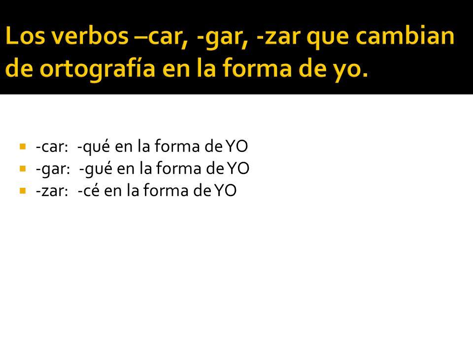 Los verbos –car, -gar, -zar que cambian de ortografía en la forma de yo.
