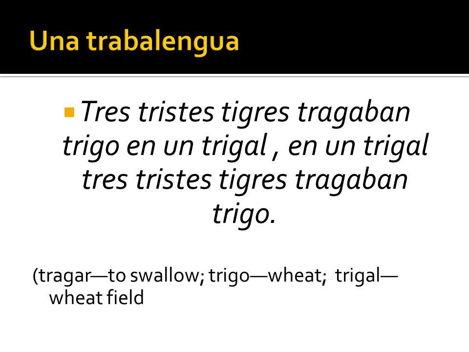 Una trabalengua Tres tristes tigres tragaban trigo en un trigal , en un trigal tres tristes tigres tragaban trigo.