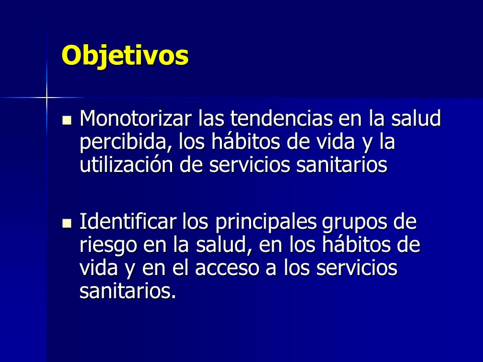 Objetivos Monotorizar las tendencias en la salud percibida, los hábitos de vida y la utilización de servicios sanitarios.