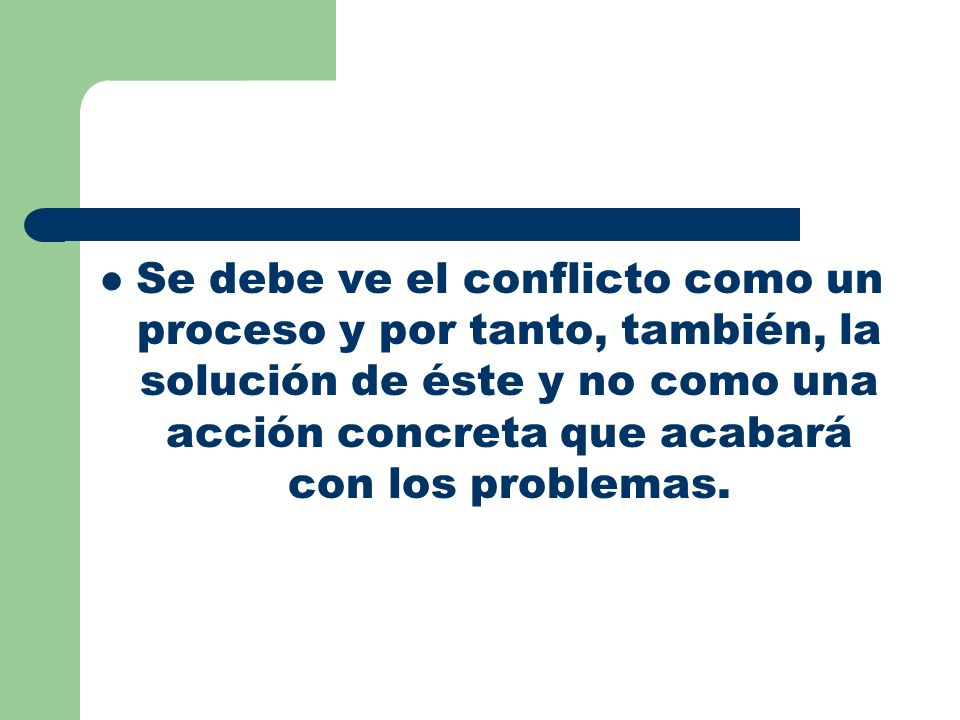 Se debe ve el conflicto como un proceso y por tanto, también, la solución de éste y no como una acción concreta que acabará con los problemas.